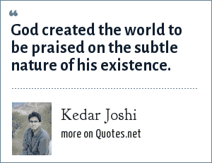 Kedar Joshi: God created the world to be praised on the subtle nature of his existence.