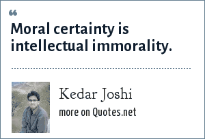 Kedar Joshi: Moral certainty is intellectual immorality.