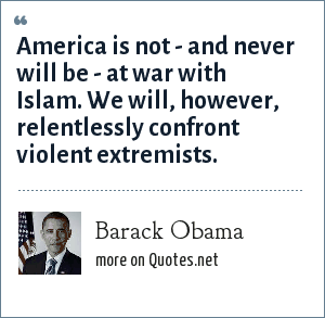 Barack Obama: America is not - and never will be - at war with Islam. We will, however, relentlessly confront violent extremists.