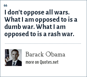 Barack Obama: I don't oppose all wars. What I am opposed to is a dumb war. What I am opposed to is a rash war.