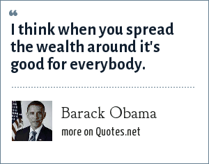 Barack Obama: I think when you spread the wealth around it's good for everybody.