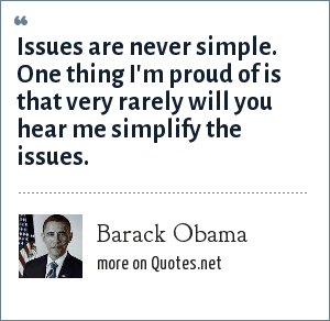 Barack Obama: Issues are never simple. One thing I'm proud of is that very rarely will you hear me simplify the issues.