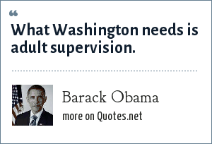 Barack Obama: What Washington needs is adult supervision.