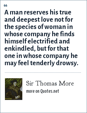 Sir Thomas More: A man reserves his true and deepest love not for the species of woman in whose company he finds himself electrified and enkindled, but for that one in whose company he may feel tenderly drowsy.