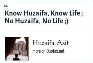 Huzaifa Asif: Know Huzaifa, Know Life ; No Huzaifa, No Life ;)