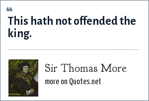 Sir Thomas More: This hath not offended the king.