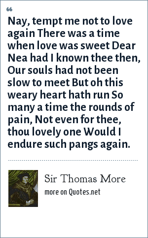 Sir Thomas More: Nay, tempt me not to love again There was a time when love was sweet Dear Nea had I known thee then, Our souls had not been slow to meet But oh this weary heart hath run So many a time the rounds of pain, Not even for thee, thou lovely one Would I endure such pangs again.
