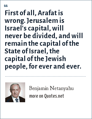 Benjamin Netanyahu: First of all, Arafat is wrong. Jerusalem is Israel's capital, will never be divided, and will remain the capital of the State of Israel, the capital of the Jewish people, for ever and ever.