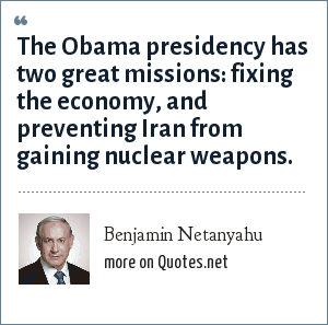 Benjamin Netanyahu: The Obama presidency has two great missions: fixing the economy, and preventing Iran from gaining nuclear weapons.