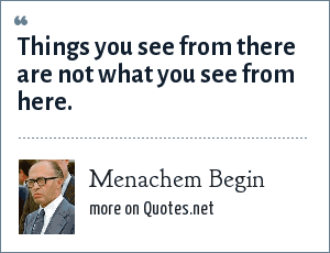 Menachem Begin: Things you see from there are not what you see from here.