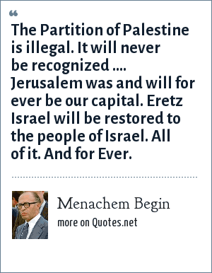 Menachem Begin: The Partition of Palestine is illegal. It will never be recognized .... Jerusalem was and will for ever be our capital. Eretz Israel will be restored to the people of Israel. All of it. And for Ever.