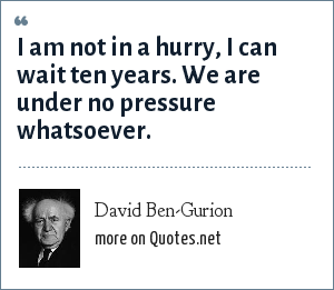 David Ben-Gurion: I am not in a hurry, I can wait ten years. We are under no pressure whatsoever.