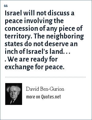 David Ben-Gurion: Israel will not discuss a peace involving the concession of any piece of territory. The neighboring states do not deserve an inch of Israel's land. . . . We are ready for exchange for peace.