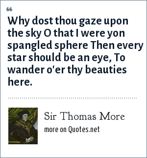 Sir Thomas More: Why dost thou gaze upon the sky O that I were yon spangled sphere Then every star should be an eye, To wander o'er thy beauties here.
