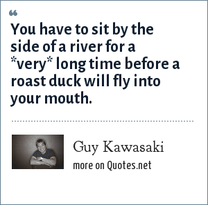 Guy Kawasaki: You have to sit by the side of a river for a *very* long time before a roast duck will fly into your mouth.
