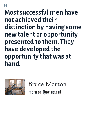 Bruce Marton: Most successful men have not achieved their distinction by having some new talent or opportunity presented to them. They have developed the opportunity that was at hand.