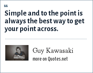 Guy Kawasaki: Simple and to the point is always the best way to get your point across.