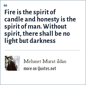 Mehmet Murat ildan: Fire is the spirit of candle and honesty is the spirit of man. Without spirit, there shall be no light but darkness