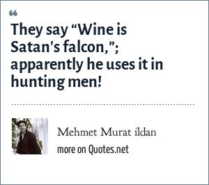 "Mehmet Murat ildan: They say ""Wine is Satan's falcon,""; apparently he uses it in hunting men!"