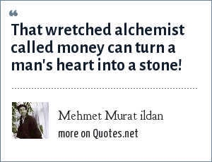 Mehmet Murat ildan: That wretched alchemist called money can turn a man's heart into a stone!