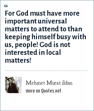 Mehmet Murat ildan: For God must have more important universal matters to attend to than keeping himself busy with us, people! God is not interested in local matters!