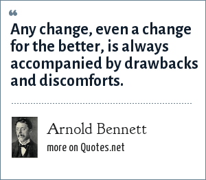 Arnold Bennett: Any change, even a change for the better, is always accompanied by drawbacks and discomforts.