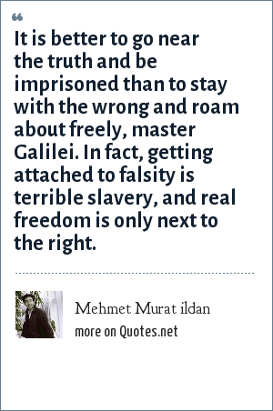 Mehmet Murat ildan: It is better to go near the truth and be imprisoned than to stay with the wrong and roam about freely, master Galilei. In fact, getting attached to falsity is terrible slavery, and real freedom is only next to the right.