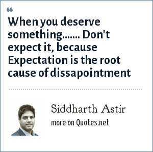 Siddharth Astir: When you deserve something....... Don't expect it, because Expectation is the root cause of dissapointment