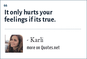 - Karli: It only hurts your feelings if its true.