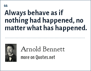 Arnold Bennett: Always behave as if nothing had happened, no matter what has happened.