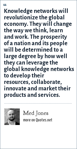 Med Jones: Knowledge networks will revolutionize the global economy. They will change the way we think, learn and work. The prosperity of a nation and its people will be determined to a large degree by how well they can leverage the global knowledge networks to develop their resources, collaborate, innovate and market their products and services.