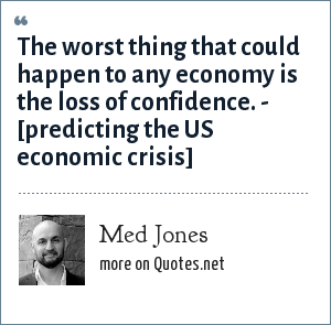 Med Jones: The worst thing that could happen to any economy is the loss of confidence. - [predicting the US economic crisis]
