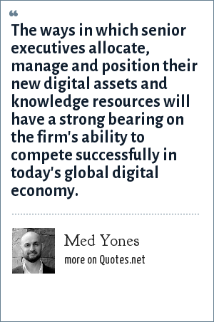 Med Yones: The ways in which senior executives allocate, manage and position their new digital assets and knowledge resources will have a strong bearing on the firm's ability to compete successfully in today's global digital economy.