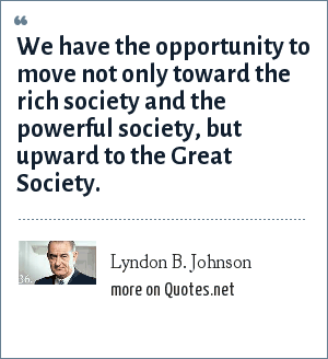 Lyndon B. Johnson: We have the opportunity to move not only toward the rich society and the powerful society, but upward to the Great Society.