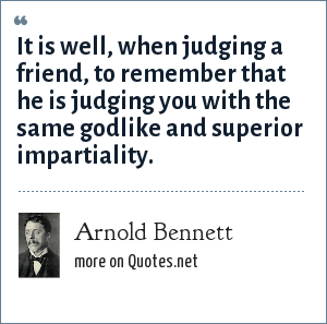 Arnold Bennett: It is well, when judging a friend, to remember that he is judging you with the same godlike and superior impartiality.