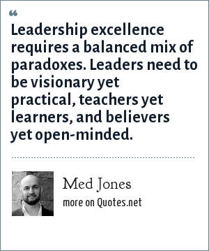 Med Jones: Leadership excellence requires a balanced mix of paradoxes. Leaders need to be visionary yet practical, teachers yet learners, and believers yet open-minded.