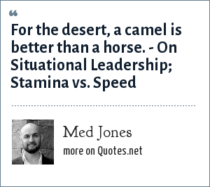 Med Jones: For the desert, a camel is better than a horse. - On Situational Leadership; Stamina vs. Speed