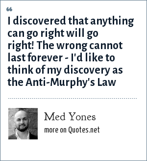 Med Yones: I discovered that anything can go right will go right! The wrong cannot last forever - I'd like to think of my discovery as the Anti-Murphy's Law