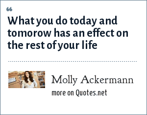 Molly Ackermann: What you do today and tomorow has an effect on the rest of your life