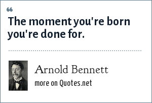 Arnold Bennett: The moment you're born you're done for.
