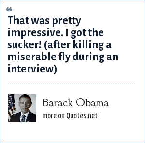 Barack Obama: That was pretty impressive. I got the sucker! (after killing a miserable fly during an interview)