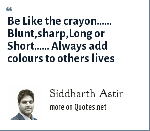 Siddharth Astir: Be Like the crayon...... Blunt,sharp,Long or Short...... Always add colours to others lives