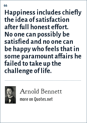 Arnold Bennett: Happiness includes chiefly the idea of satisfaction after full honest effort. No one can possibly be satisfied and no one can be happy who feels that in some paramount affairs he failed to take up the challenge of life.