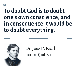 Dr. Jose P. Rizal: To doubt God is to doubt one's own conscience, and in consequence it would be to doubt everything.