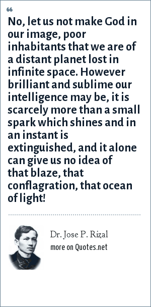 Dr. Jose P. Rizal: No, let us not make God in our image, poor inhabitants that we are of a distant planet lost in infinite space. However brilliant and sublime our intelligence may be, it is scarcely more than a small spark which shines and in an instant is extinguished, and it alone can give us no idea of that blaze, that conflagration, that ocean of light!