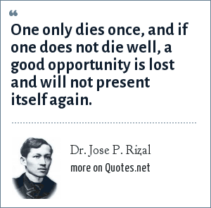 Dr. Jose P. Rizal: One only dies once, and if one does not die well, a good opportunity is lost and will not present itself again.