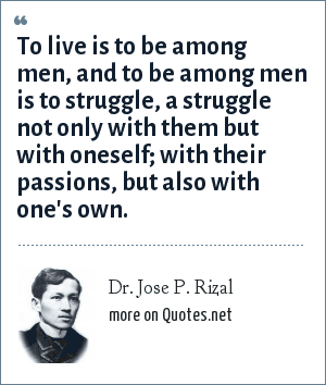 Dr. Jose P. Rizal: To live is to be among men, and to be among men is to struggle, a struggle not only with them but with oneself; with their passions, but also with one's own.