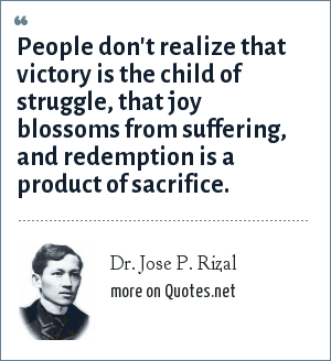 Dr. Jose P. Rizal: People don't realize that victory is the child of struggle, that joy blossoms from suffering, and redemption is a product of sacrifice.