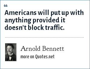 Arnold Bennett: Americans will put up with anything provided it doesn't block traffic.