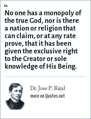 Dr. Jose P. Rizal: No one has a monopoly of the true God, nor is there a nation or religion that can claim, or at any rate prove, that it has been given the exclusive right to the Creator or sole knowledge of His Being.